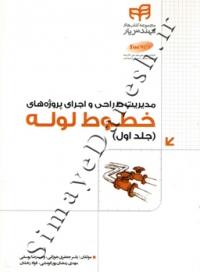 مدیریت طراحی و اجرای پروژه های خطوط لوله (جلد اول)